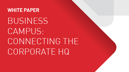 White Paper - Business Campus: Connecting the Corporate HQ