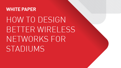 White Paper - How to Design Better Wireless Networks for Stadiums