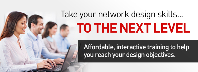 Take your network design skills... to the next level. Affordable, interactive training to help you reach your design objectives.