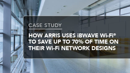 Case Study - How ARRIS uses iBwave Wi-Fi® to save up to 70% of time on their Wi-Fi network designs